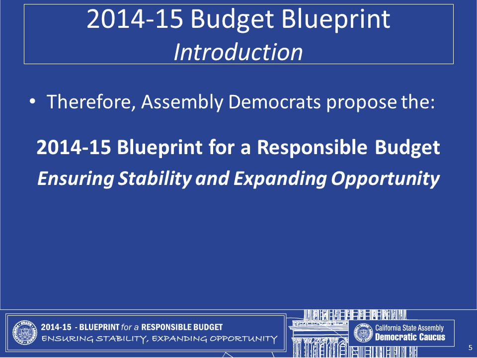 2014-15 Budget Blueprint Introduction Therefore, Assembly Democrats propose the: 2014-15 Blueprint for a Responsible Budget Ensuring Stability and Exp