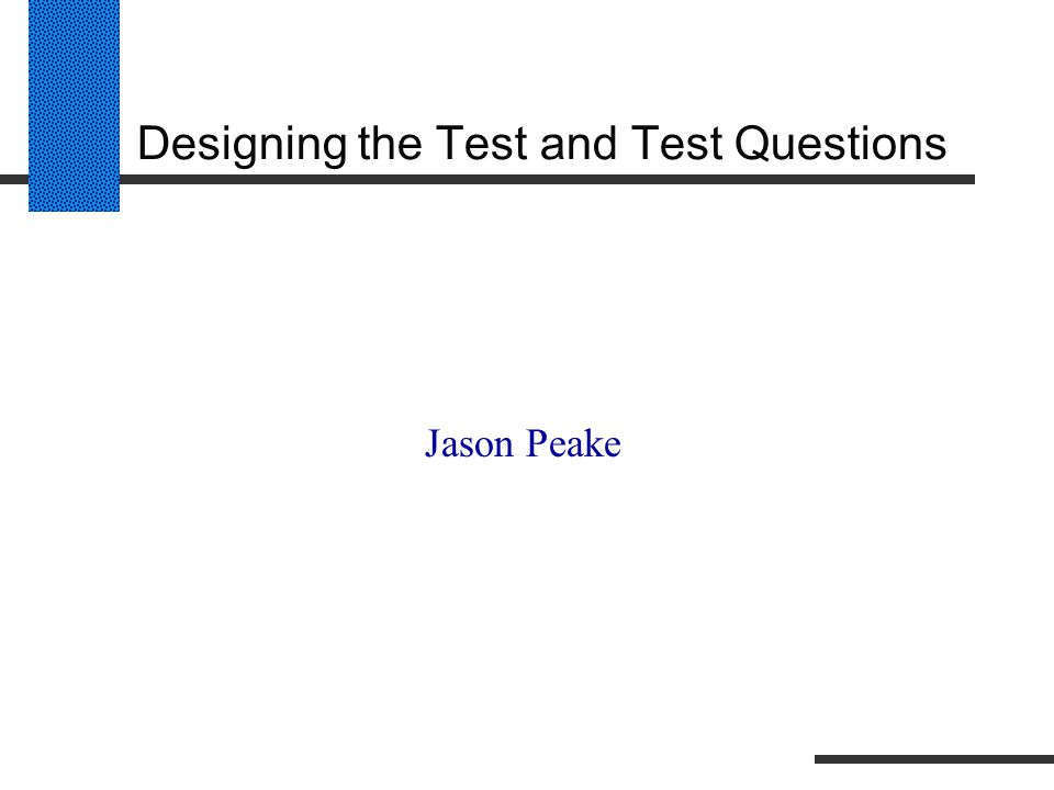 Designing the Test and Test Questions Jason Peake