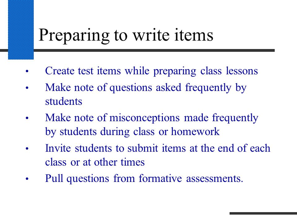 Preparing to write items Create test items while preparing class lessons Make note of questions asked frequently by students Make note of misconceptions made frequently by students during class or homework Invite students to submit items at the end of each class or at other times Pull questions from formative assessments.