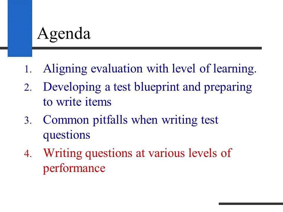 Agenda 1. Aligning evaluation with level of learning. 2. Developing a test blueprint and preparing to write items 3. Common pitfalls when writing test