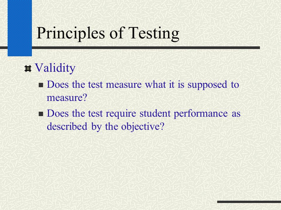 Principles of Testing Validity Does the test measure what it is supposed to measure? Does the test require student performance as described by the obj