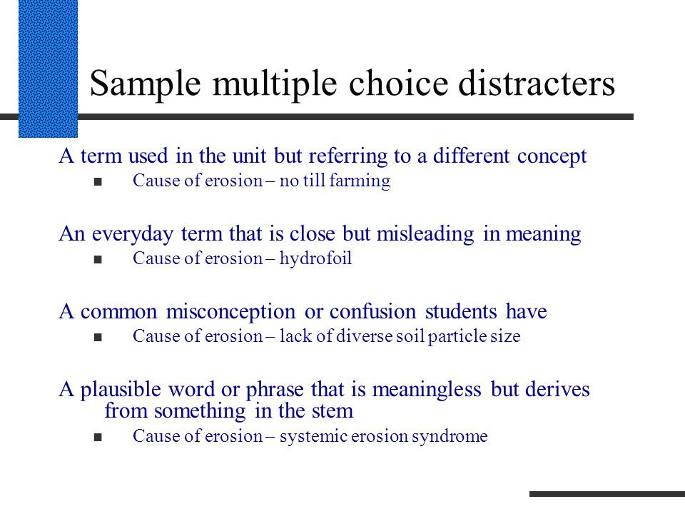 Sample multiple choice distracters A term used in the unit but referring to a different concept Cause of erosion – no till farming An everyday term that is close but misleading in meaning Cause of erosion – hydrofoil A common misconception or confusion students have Cause of erosion – lack of diverse soil particle size A plausible word or phrase that is meaningless but derives from something in the stem Cause of erosion – systemic erosion syndrome
