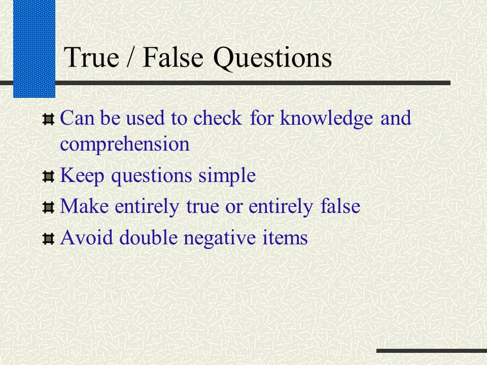 True / False Questions Can be used to check for knowledge and comprehension Keep questions simple Make entirely true or entirely false Avoid double negative items