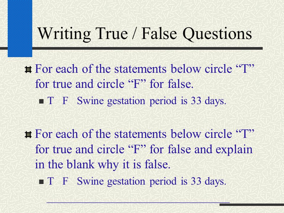 "Writing True / False Questions For each of the statements below circle ""T"" for true and circle ""F"" for false. T F Swine gestation period is 33 days. F"