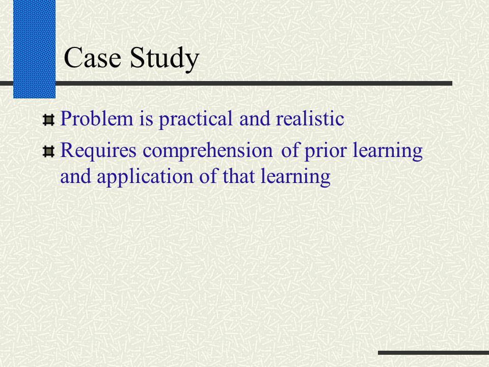Case Study Problem is practical and realistic Requires comprehension of prior learning and application of that learning