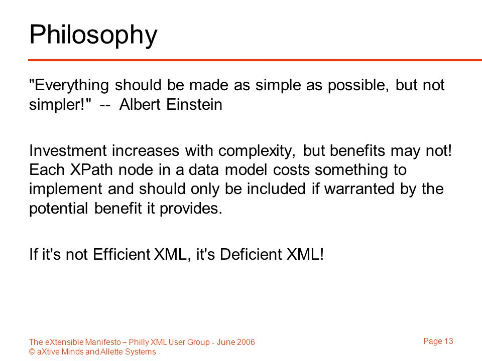 The eXtensible Manifesto – Philly XML User Group - June 2006 © aXtive Minds and Allette Systems Page 13 Philosophy Everything should be made as simple as possible, but not simpler! -- Albert Einstein Investment increases with complexity, but benefits may not.