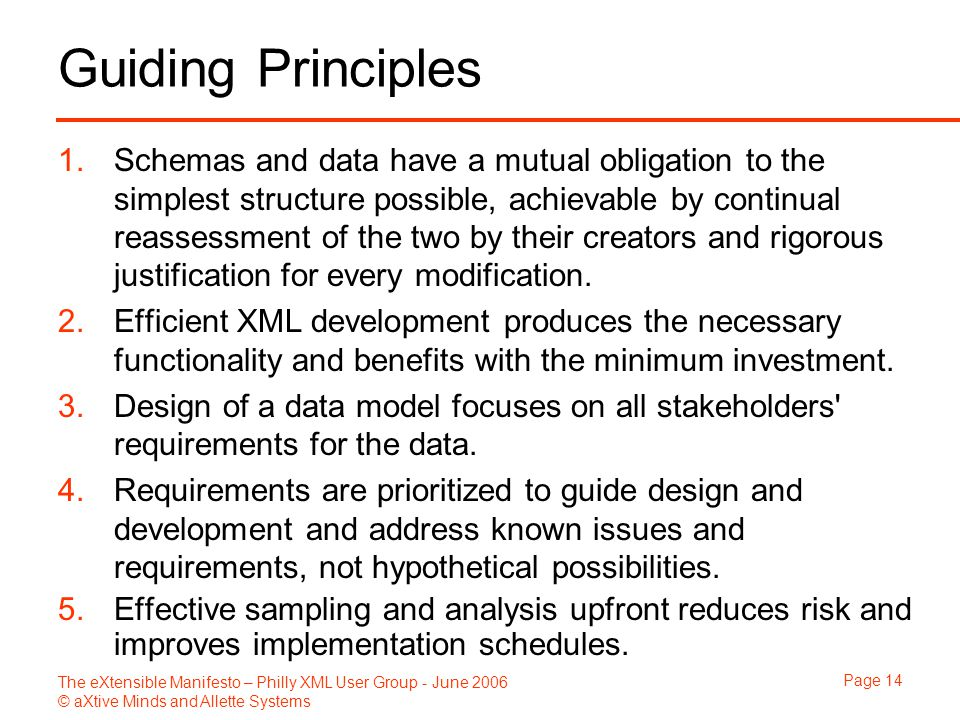 The eXtensible Manifesto – Philly XML User Group - June 2006 © aXtive Minds and Allette Systems Page 14 Guiding Principles 1.Schemas and data have a mutual obligation to the simplest structure possible, achievable by continual reassessment of the two by their creators and rigorous justification for every modification.