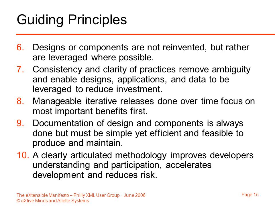 The eXtensible Manifesto – Philly XML User Group - June 2006 © aXtive Minds and Allette Systems Page 15 Guiding Principles 6.Designs or components are not reinvented, but rather are leveraged where possible.