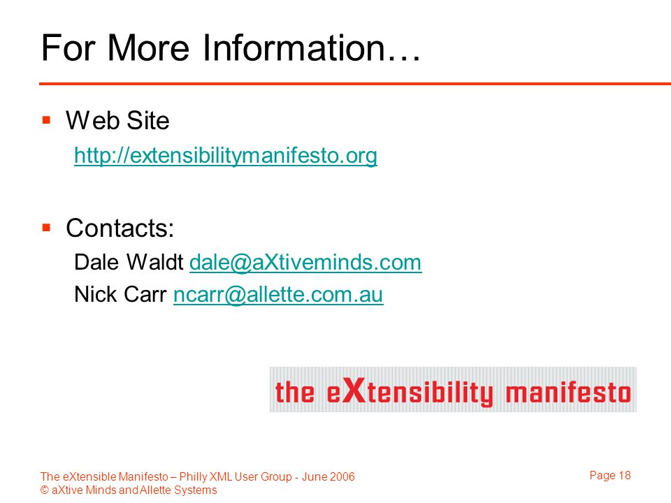 The eXtensible Manifesto – Philly XML User Group - June 2006 © aXtive Minds and Allette Systems Page 18 For More Information…  Web Site http://extens