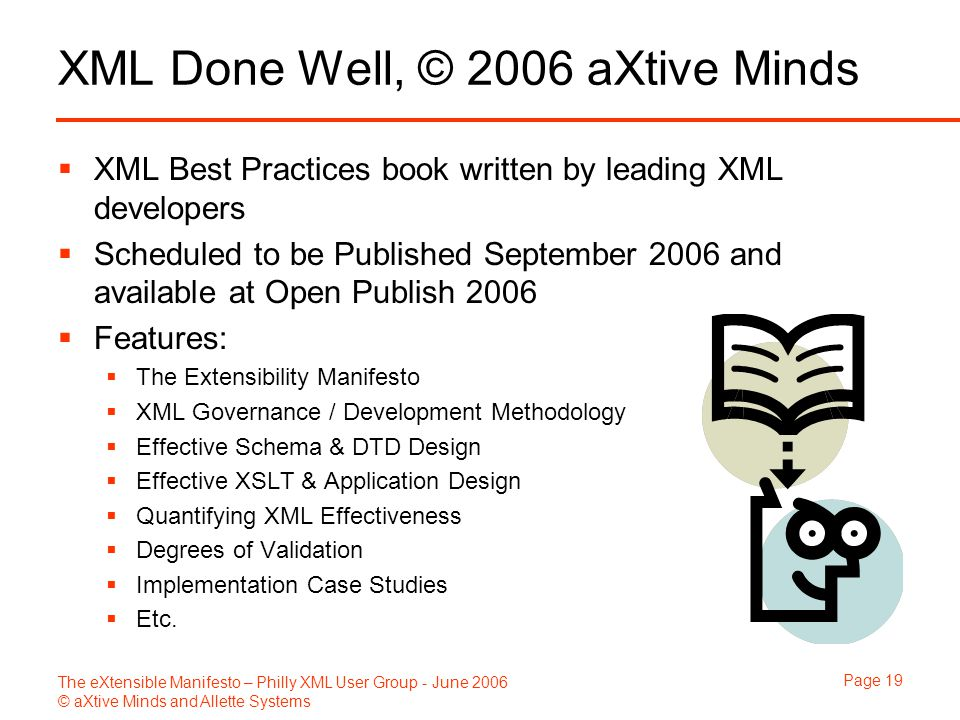 The eXtensible Manifesto – Philly XML User Group - June 2006 © aXtive Minds and Allette Systems Page 19 XML Done Well, © 2006 aXtive Minds  XML Best Practices book written by leading XML developers  Scheduled to be Published September 2006 and available at Open Publish 2006  Features:  The Extensibility Manifesto  XML Governance / Development Methodology  Effective Schema & DTD Design  Effective XSLT & Application Design  Quantifying XML Effectiveness  Degrees of Validation  Implementation Case Studies  Etc.