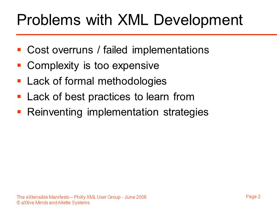 The eXtensible Manifesto – Philly XML User Group - June 2006 © aXtive Minds and Allette Systems Page 2 Problems with XML Development  Cost overruns /
