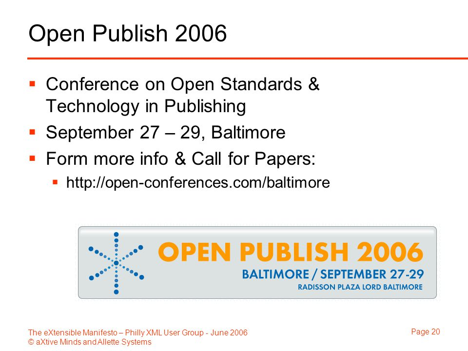 The eXtensible Manifesto – Philly XML User Group - June 2006 © aXtive Minds and Allette Systems Page 20 Open Publish 2006  Conference on Open Standards & Technology in Publishing  September 27 – 29, Baltimore  Form more info & Call for Papers:  http://open-conferences.com/baltimore