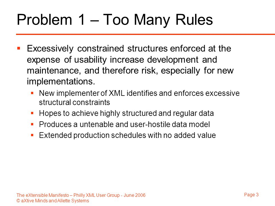 The eXtensible Manifesto – Philly XML User Group - June 2006 © aXtive Minds and Allette Systems Page 3 Problem 1 – Too Many Rules  Excessively constrained structures enforced at the expense of usability increase development and maintenance, and therefore risk, especially for new implementations.