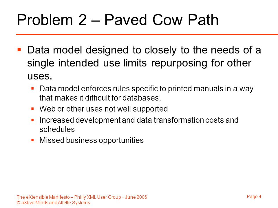 The eXtensible Manifesto – Philly XML User Group - June 2006 © aXtive Minds and Allette Systems Page 4 Problem 2 – Paved Cow Path  Data model designe