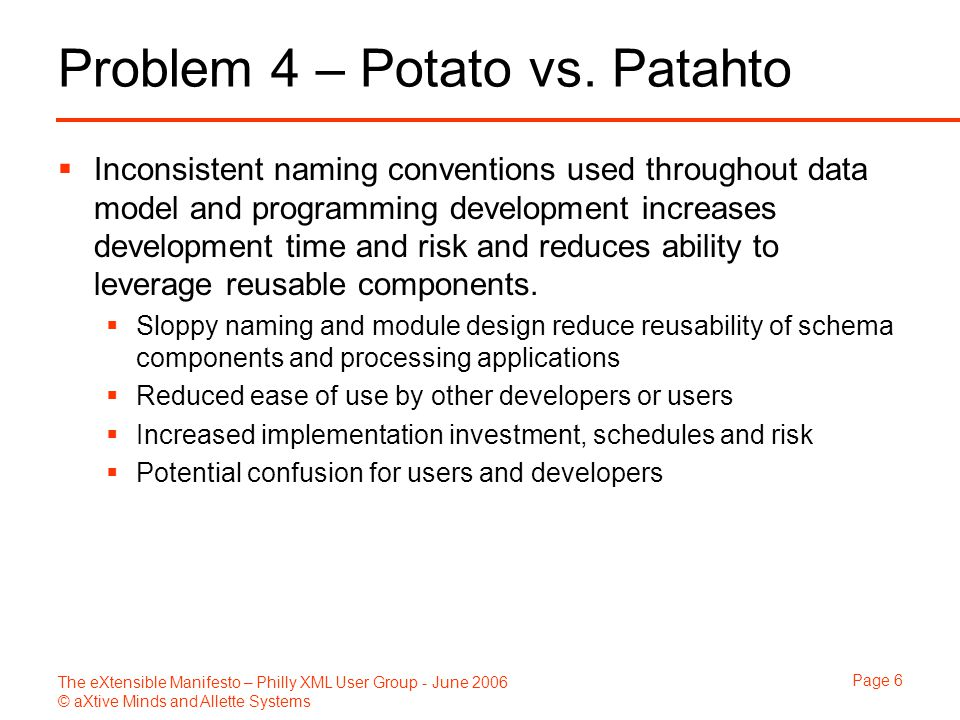 The eXtensible Manifesto – Philly XML User Group - June 2006 © aXtive Minds and Allette Systems Page 7 Problem 5 – Maybe Someday…  Proactive development for all potential contingencies regardless of their likelihood increases risk and development  Schema design team creates elements that have low value or low probability of ever being encountered  A misguided attempt to be thorough, increasing development  Confusion to users having to select from list of ambiguous elements  Effective data sampling and prioritized requirements can focus development investment on requirements needed upfront  Many specific elements could be more easily managed as a single class of element