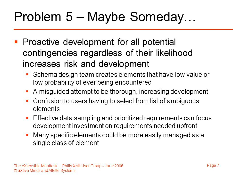 The eXtensible Manifesto – Philly XML User Group - June 2006 © aXtive Minds and Allette Systems Page 7 Problem 5 – Maybe Someday…  Proactive development for all potential contingencies regardless of their likelihood increases risk and development  Schema design team creates elements that have low value or low probability of ever being encountered  A misguided attempt to be thorough, increasing development  Confusion to users having to select from list of ambiguous elements  Effective data sampling and prioritized requirements can focus development investment on requirements needed upfront  Many specific elements could be more easily managed as a single class of element