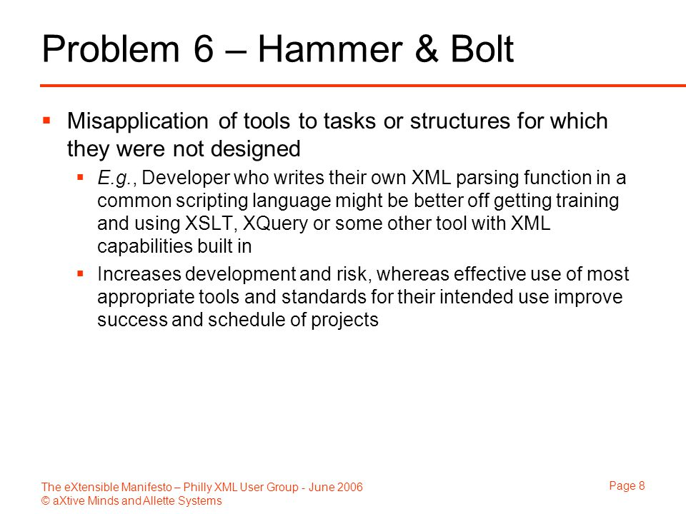 The eXtensible Manifesto – Philly XML User Group - June 2006 © aXtive Minds and Allette Systems Page 8 Problem 6 – Hammer & Bolt  Misapplication of tools to tasks or structures for which they were not designed  E.g., Developer who writes their own XML parsing function in a common scripting language might be better off getting training and using XSLT, XQuery or some other tool with XML capabilities built in  Increases development and risk, whereas effective use of most appropriate tools and standards for their intended use improve success and schedule of projects
