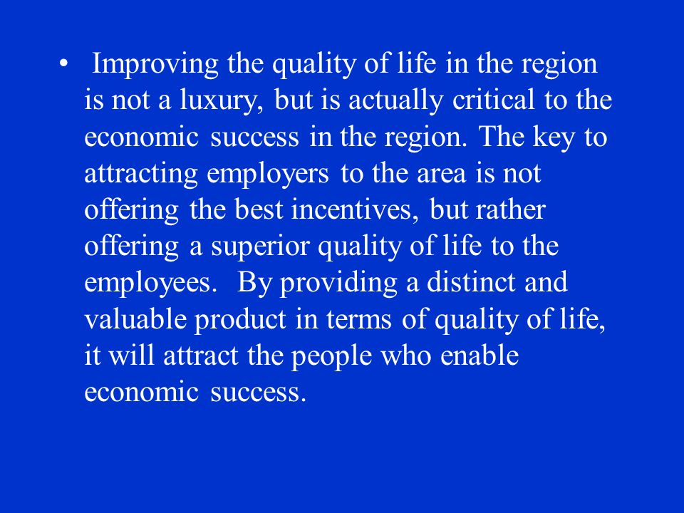 Quality of life can be defined as: Having numerous recreational opportunities A vibrant central business district Open space Modern day amenities such as fiber optics and up-to-date technology Community centers Quality schools & education Safe environment Opportunities for your children Affordable tax rates