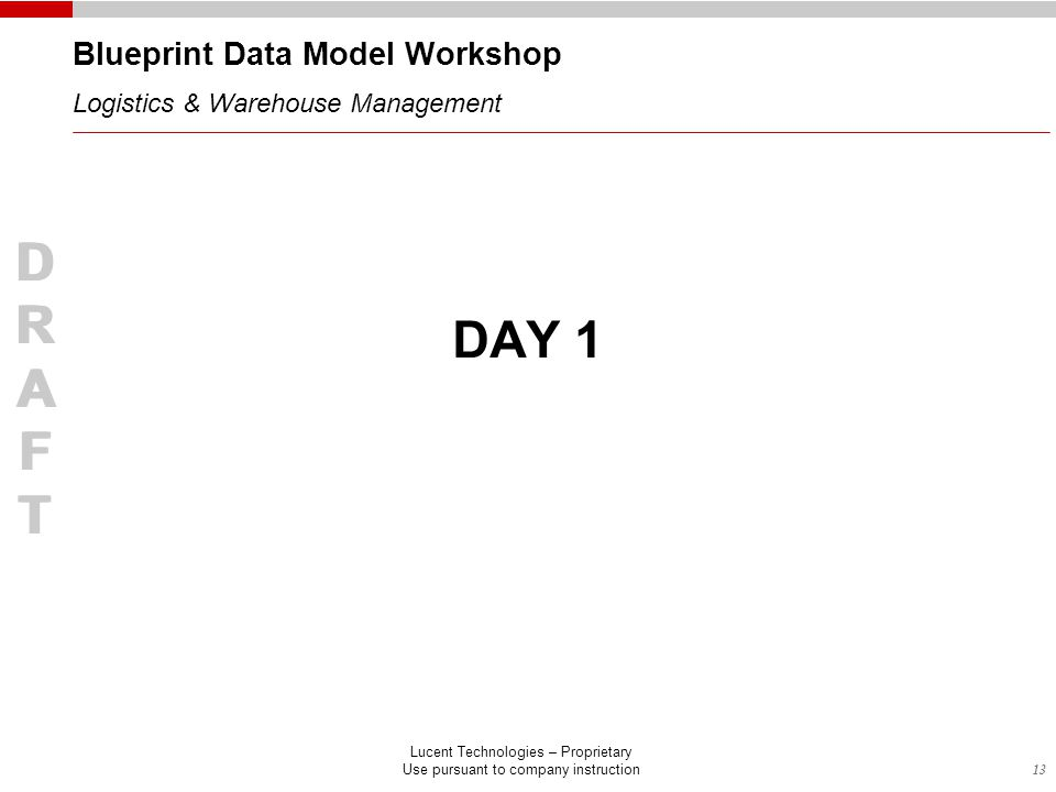 13 DRAFTDRAFT Lucent Technologies – Proprietary Use pursuant to company instruction DAY 1 DRAFTDRAFT Blueprint Data Model Workshop Logistics & Warehouse Management