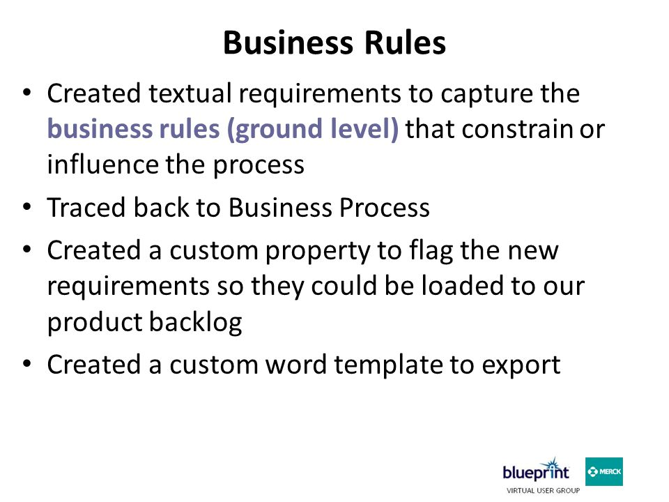 Business Rules Created textual requirements to capture the business rules (ground level) that constrain or influence the process Traced back to Business Process Created a custom property to flag the new requirements so they could be loaded to our product backlog Created a custom word template to export