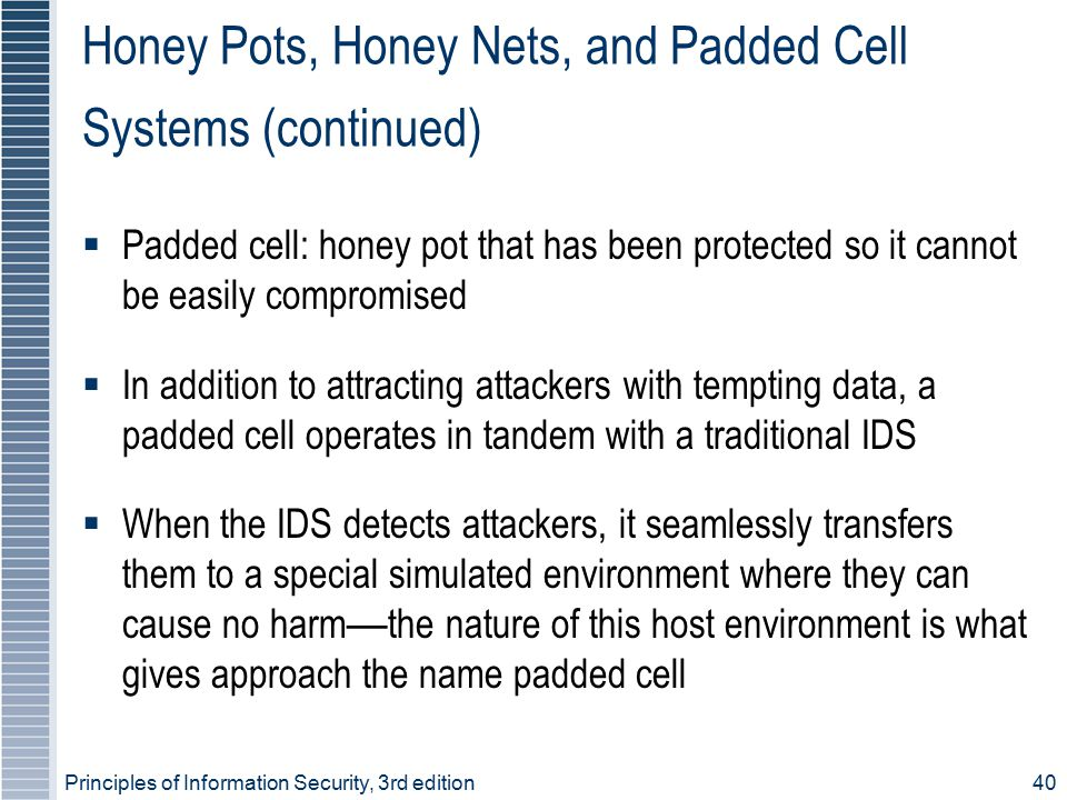 Principles of Information Security, 3rd edition40 Honey Pots, Honey Nets, and Padded Cell Systems (continued)  Padded cell: honey pot that has been p