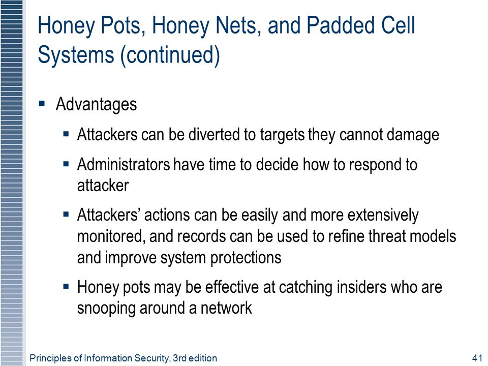 Principles of Information Security, 3rd edition41 Honey Pots, Honey Nets, and Padded Cell Systems (continued)  Advantages  Attackers can be diverted