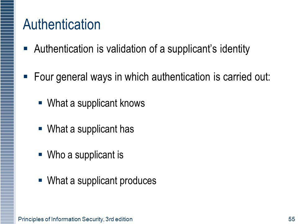 Principles of Information Security, 3rd edition55 Authentication  Authentication is validation of a supplicant's identity  Four general ways in whic