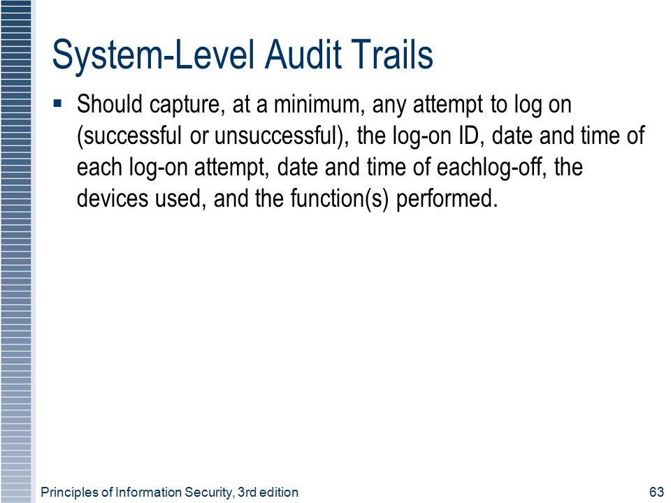 System-Level Audit Trails  Should capture, at a minimum, any attempt to log on (successful or unsuccessful), the log-on ID, date and time of each log