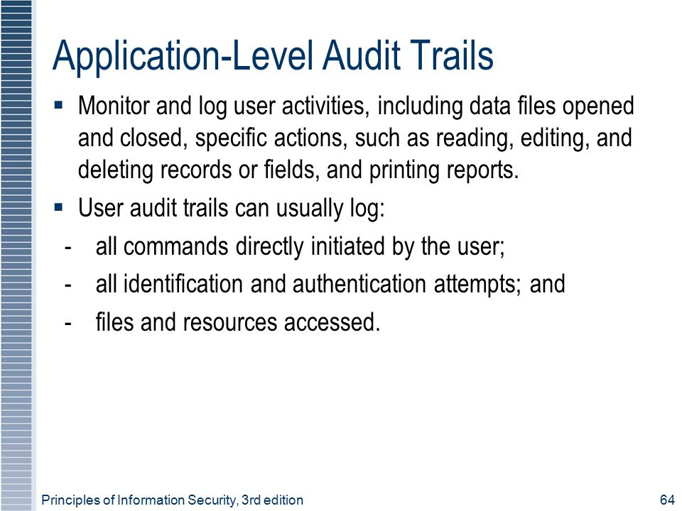 Application-Level Audit Trails  Monitor and log user activities, including data files opened and closed, specific actions, such as reading, editing,