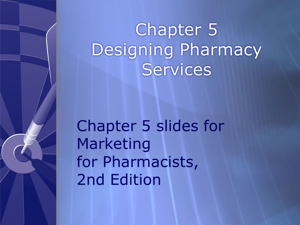 Chapter 5 Designing Pharmacy Services Chapter 5 slides for Marketing for Pharmacists, 2nd Edition