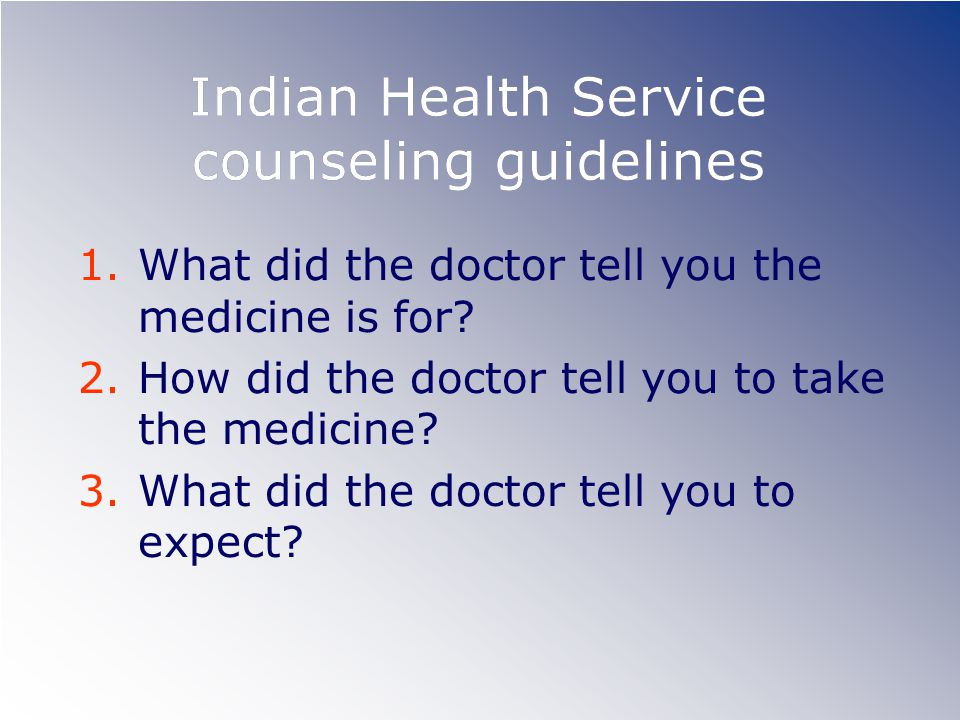 Indian Health Service counseling guidelines 1.What did the doctor tell you the medicine is for.