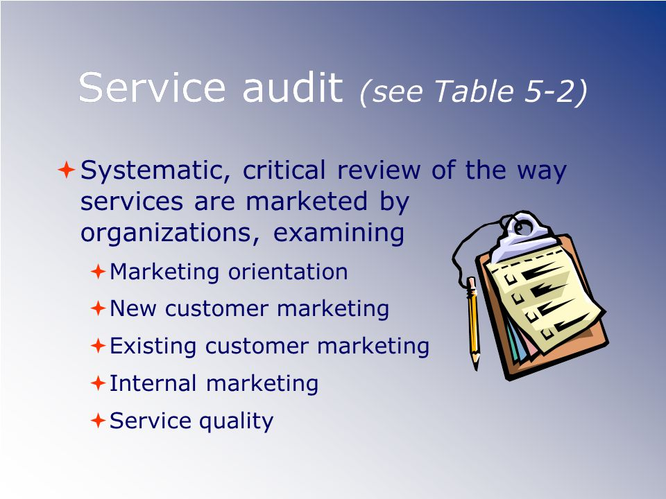 Service audit (see Table 5-2)  Systematic, critical review of the way services are marketed by organizations, examining  Marketing orientation  New customer marketing  Existing customer marketing  Internal marketing  Service quality