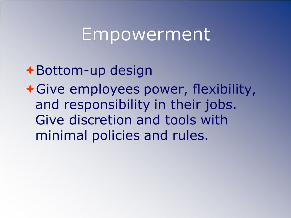 Empowerment  Bottom-up design  Give employees power, flexibility, and responsibility in their jobs.