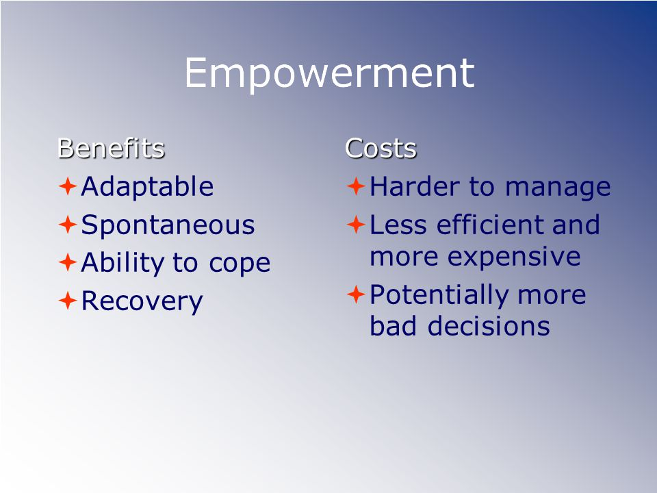 Empowerment Benefits  Adaptable  Spontaneous  Ability to cope  RecoveryCosts  Harder to manage  Less efficient and more expensive  Potentially more bad decisionsCosts  Harder to manage  Less efficient and more expensive  Potentially more bad decisions