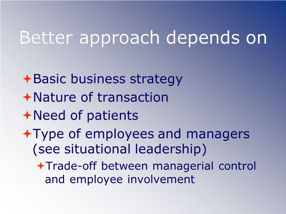 Better approach depends on  Basic business strategy  Nature of transaction  Need of patients  Type of employees and managers (see situational leadership)  Trade-off between managerial control and employee involvement