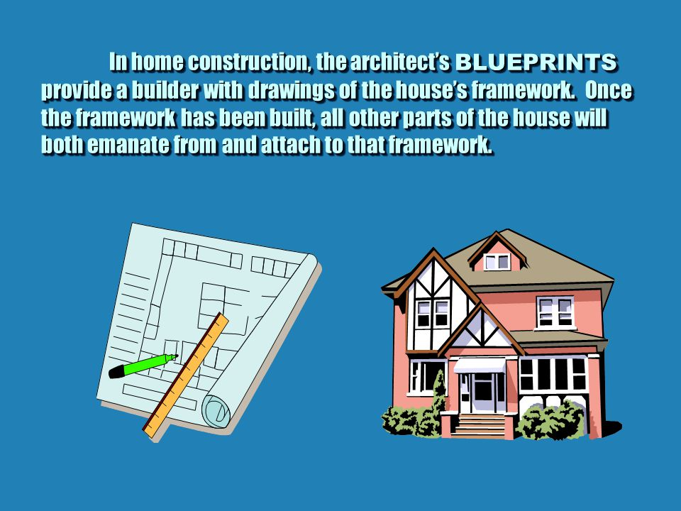 In home construction, the architect's BLUEPRINTS provide a builder with drawings of the house's framework.