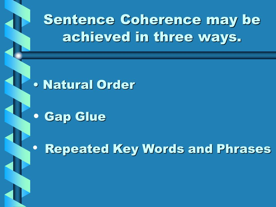COHERE: to stick or hold together COHERENCE: sticking together sentence SENTENCE COHERENCE: when the ideas of all sentences in a paragraph are linked to one another - - the desired result is that the reader leaves the paragraph with a single impact.