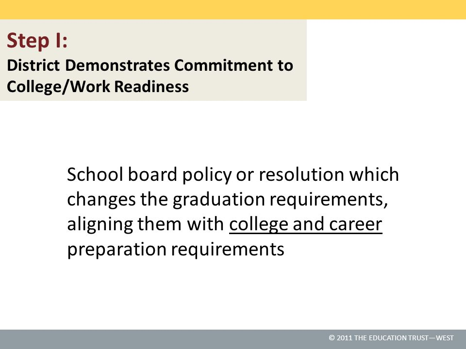 © 2011 THE EDUCATION TRUST – WEST © 2011 THE EDUCATION TRUST—WEST School board policy or resolution which changes the graduation requirements, aligning them with college and career preparation requirements Step I: District Demonstrates Commitment to College/Work Readiness