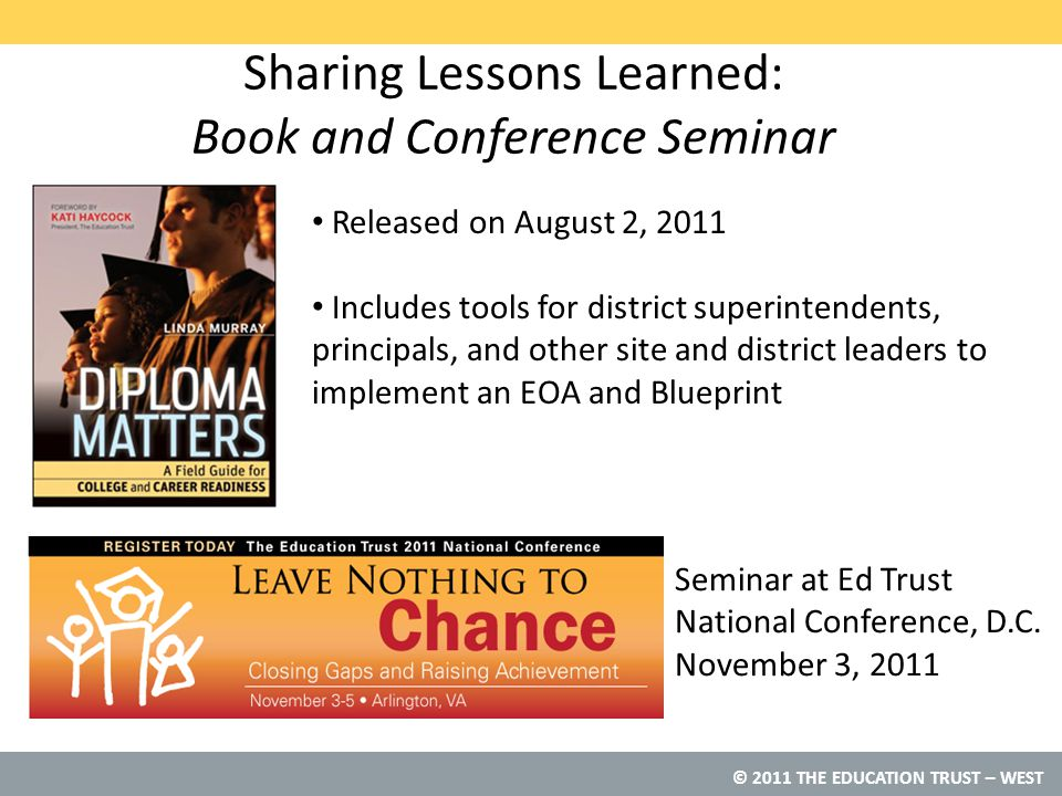 © 2011 THE EDUCATION TRUST – WEST Released on August 2, 2011 Includes tools for district superintendents, principals, and other site and district leaders to implement an EOA and Blueprint Seminar at Ed Trust National Conference, D.C.