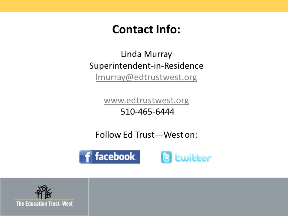 © 2011 THE EDUCATION TRUST – WEST Contact Info: Linda Murray Superintendent-in-Residence lmurray@edtrustwest.org www.edtrustwest.org 510-465-6444 Follow Ed Trust—West on: lmurray@edtrustwest.org www.edtrustwest.org