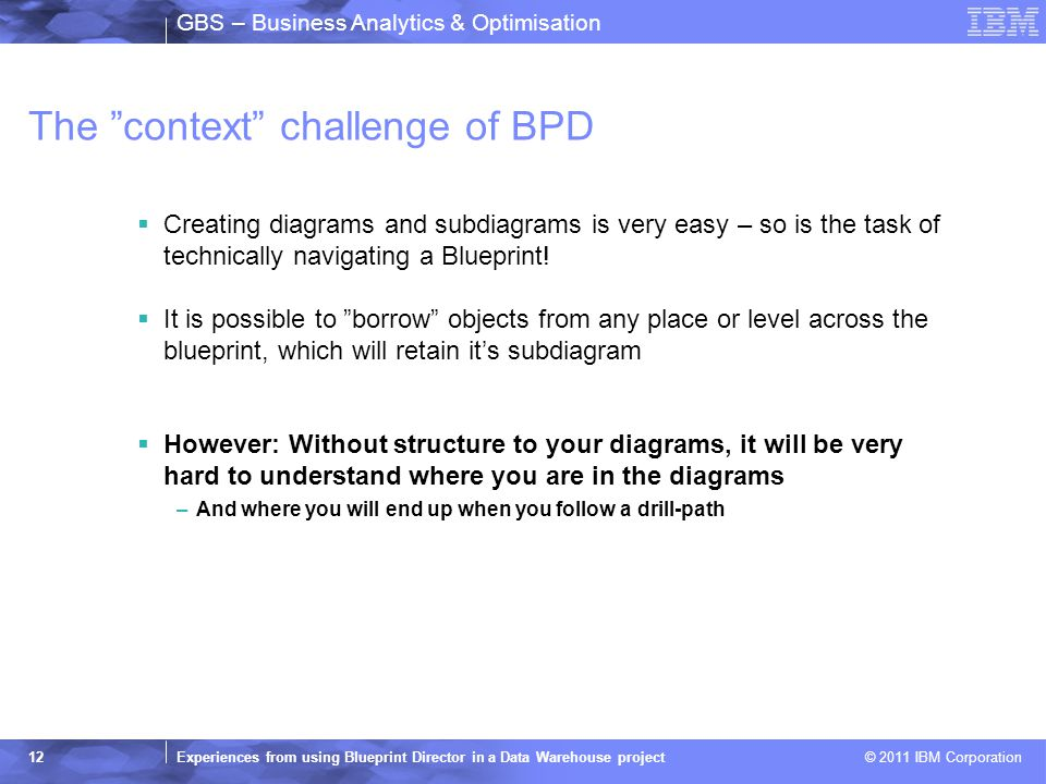 GBS – Business Analytics & Optimisation Experiences from using Blueprint Director in a Data Warehouse project © 2011 IBM Corporation 12 The context challenge of BPD  Creating diagrams and subdiagrams is very easy – so is the task of technically navigating a Blueprint.