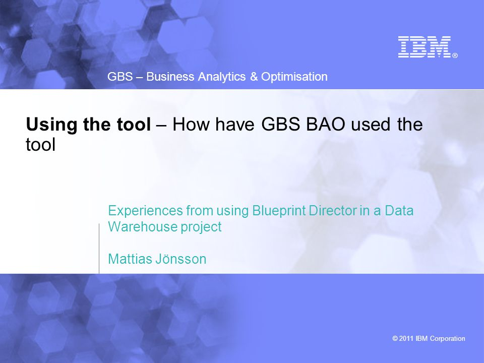 © 2011 IBM Corporation GBS – Business Analytics & Optimisation Using the tool – How have GBS BAO used the tool Experiences from using Blueprint Direct