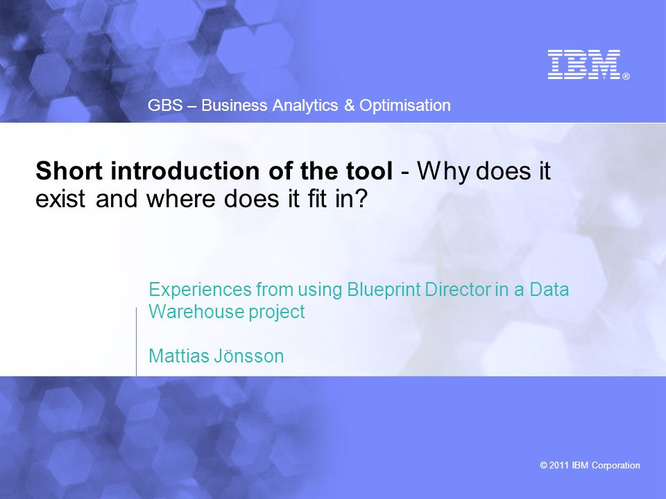 © 2011 IBM Corporation GBS – Business Analytics & Optimisation Short introduction of the tool - Why does it exist and where does it fit in? Experience