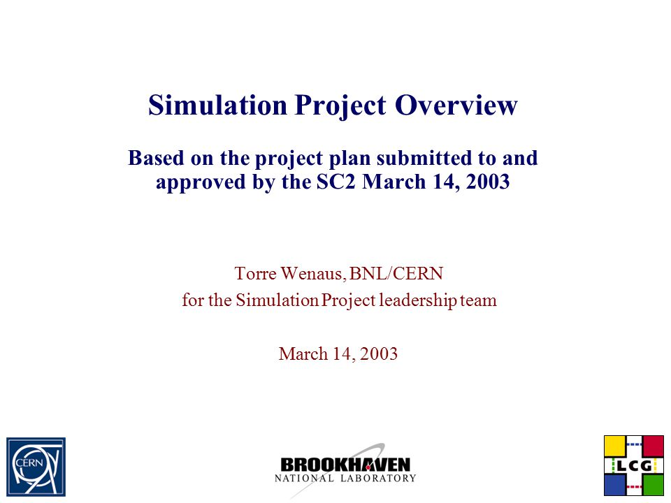 Simulation Project Overview Based on the project plan submitted to and approved by the SC2 March 14, 2003 Torre Wenaus, BNL/CERN for the Simulation Project leadership team March 14, 2003