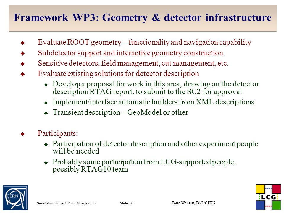 Torre Wenaus, BNL/CERN Simulation Project Plan, March 2003 Slide 10 Framework WP3: Geometry & detector infrastructure  Evaluate ROOT geometry – functionality and navigation capability  Subdetector support and interactive geometry construction  Sensitive detectors, field management, cut management, etc.