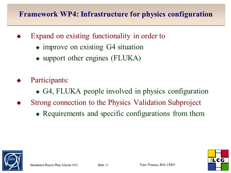 Torre Wenaus, BNL/CERN Simulation Project Plan, March 2003 Slide 11 Framework WP4: Infrastructure for physics configuration  Expand on existing functionality in order to  improve on existing G4 situation  support other engines (FLUKA)  Participants:  G4, FLUKA people involved in physics configuration  Strong connection to the Physics Validation Subproject  Requirements and specific configurations from them