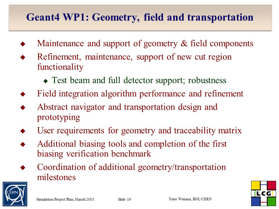 Torre Wenaus, BNL/CERN Simulation Project Plan, March 2003 Slide 16 Geant4 WP1: Geometry, field and transportation  Maintenance and support of geometry & field components  Refinement, maintenance, support of new cut region functionality  Test beam and full detector support; robustness  Field integration algorithm performance and refinement  Abstract navigator and transportation design and prototyping  User requirements for geometry and traceability matrix  Additional biasing tools and completion of the first biasing verification benchmark  Coordination of additional geometry/transportation milestones