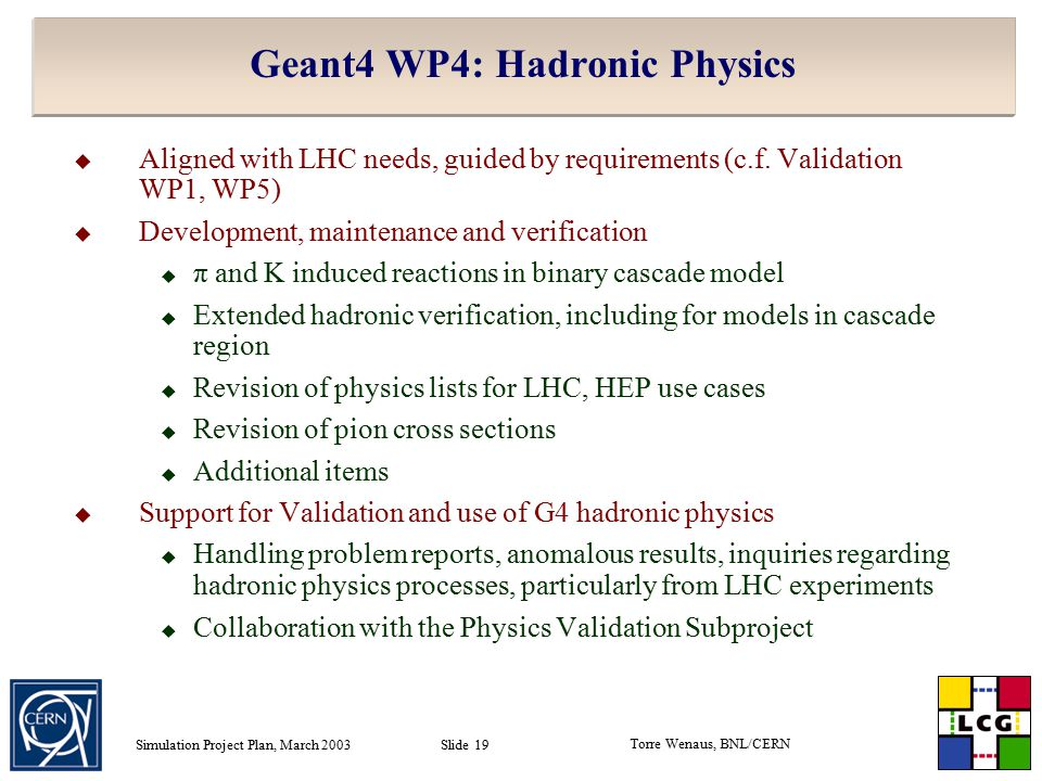 Torre Wenaus, BNL/CERN Simulation Project Plan, March 2003 Slide 19 Geant4 WP4: Hadronic Physics  Aligned with LHC needs, guided by requirements (c.f.