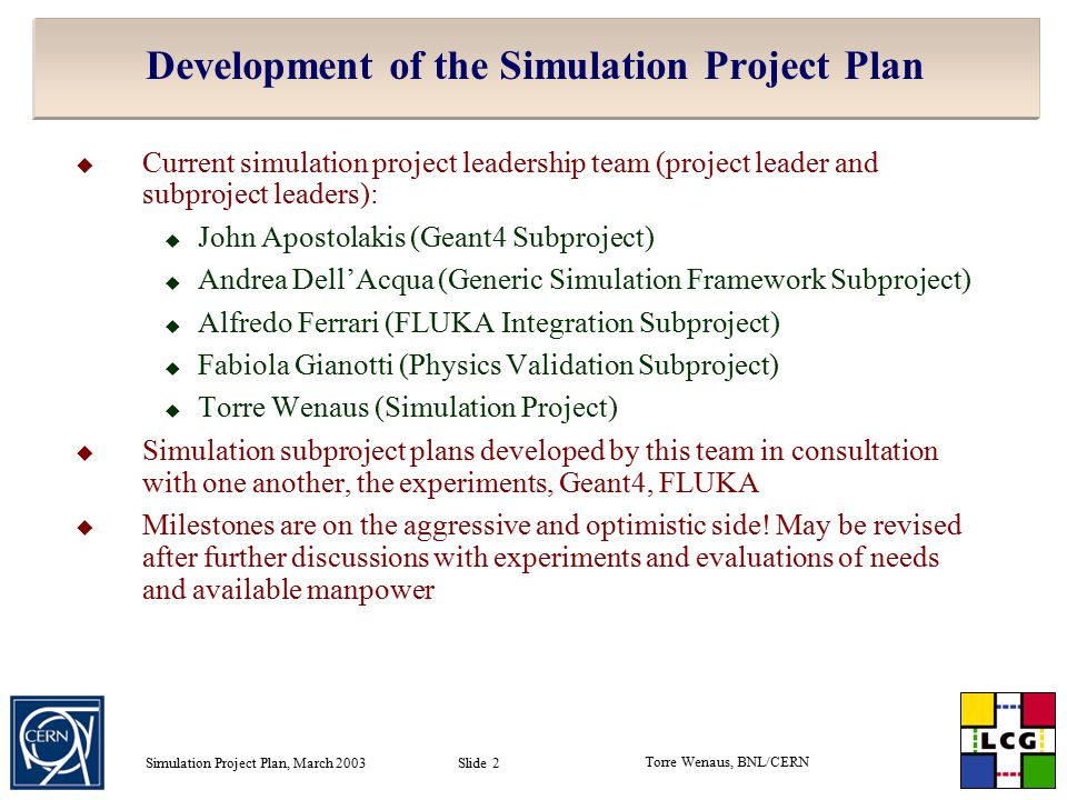 Torre Wenaus, BNL/CERN Simulation Project Plan, March 2003 Slide 2 Development of the Simulation Project Plan  Current simulation project leadership team (project leader and subproject leaders):  John Apostolakis (Geant4 Subproject)  Andrea Dell'Acqua (Generic Simulation Framework Subproject)  Alfredo Ferrari (FLUKA Integration Subproject)  Fabiola Gianotti (Physics Validation Subproject)  Torre Wenaus (Simulation Project)  Simulation subproject plans developed by this team in consultation with one another, the experiments, Geant4, FLUKA  Milestones are on the aggressive and optimistic side.