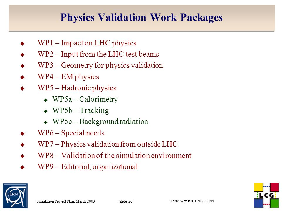 Torre Wenaus, BNL/CERN Simulation Project Plan, March 2003 Slide 26 Physics Validation Work Packages  WP1 – Impact on LHC physics  WP2 – Input from the LHC test beams  WP3 – Geometry for physics validation  WP4 – EM physics  WP5 – Hadronic physics  WP5a – Calorimetry  WP5b – Tracking  WP5c – Background radiation  WP6 – Special needs  WP7 – Physics validation from outside LHC  WP8 – Validation of the simulation environment  WP9 – Editorial, organizational